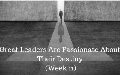 Great Leaders Are Passionate About Their Destiny – Week 11