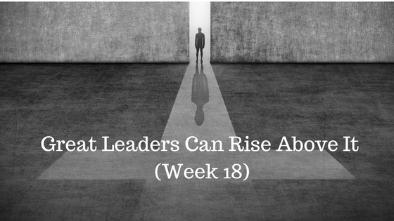 Great Leaders Can Rise Above It – Week 18