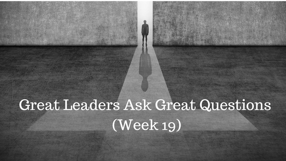 Great Leaders Ask Great Questions – Week 19