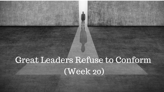 Great Leaders Refuse to Conform – Week 20