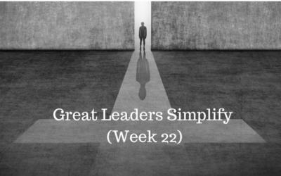Great Leaders Simplify – Week 22