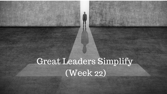 Great Leaders Simplify – Week 22