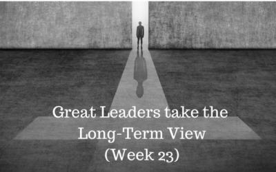 Great Leaders take the Long-Term View – Week 23