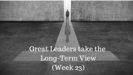 Great Leaders take the Long-Term View – Week 23
