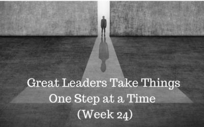 Great Leaders Take Things One Step at a Time – Week 24