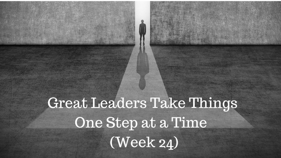 Great Leaders Take Things One Step at a Time – Week 24
