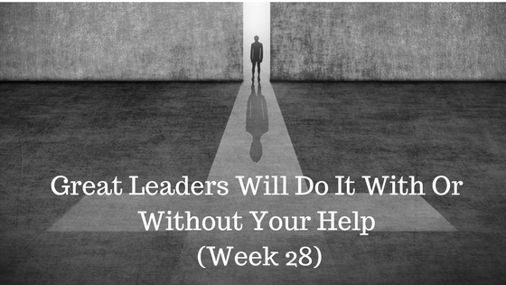 Great Leaders Will Do It With Or Without Your Help – Week 28
