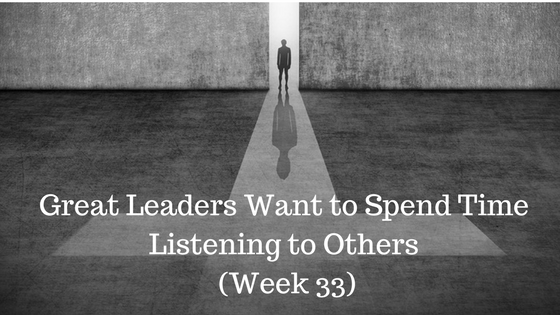 Great Leaders Want to Spend Time Listening to Others – Week 33