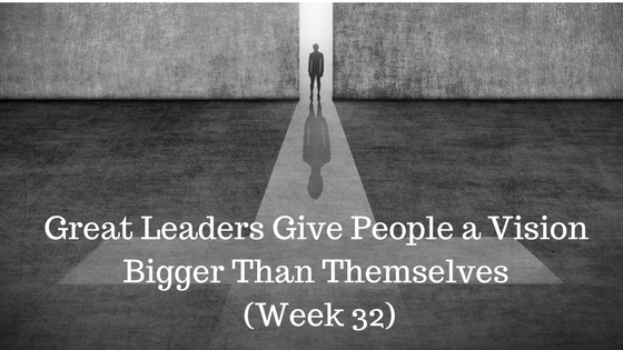 Great Leaders Give People a Vision Bigger Than Themselves – Week 32