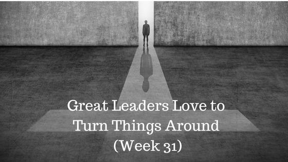 Great Leaders Love to Turn Things Around – Week 31