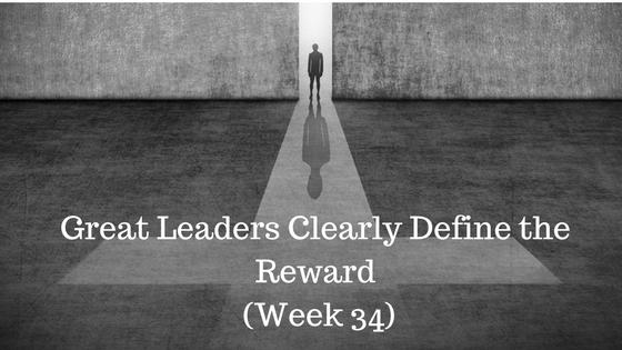 Great Leaders Clearly Define the Reward – Week 34