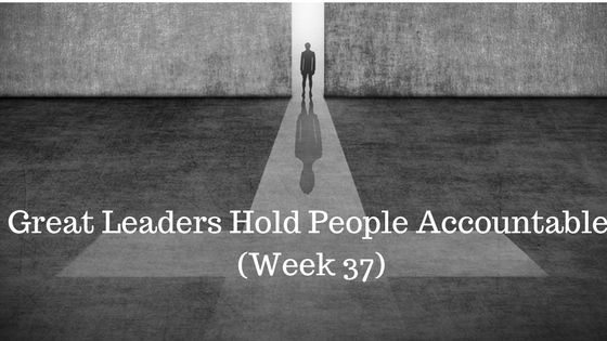 Great Leaders Hold People Accountable – Week 37