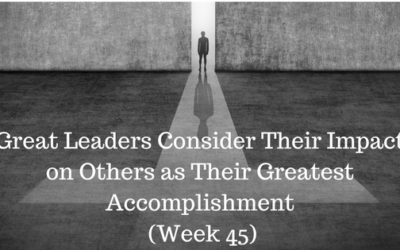Great Leaders Consider Their Impact on Others as Their Greatest Accomplishment – Week 45