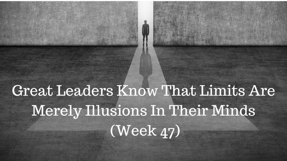 Great Leaders Know That Limits Are Merely Illusions In Their Minds – Week 47