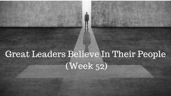 Great Leaders Believe In Their People – Week 52