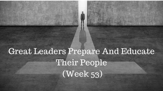 Great Leaders Prepare And Educate Their People – Week 53