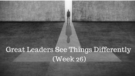 Great Leaders See Things Differently – Week 26