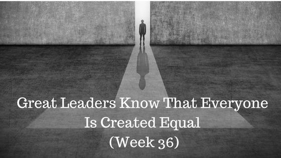 Great Leaders Know That Everyone Is Created Equal – Week 36