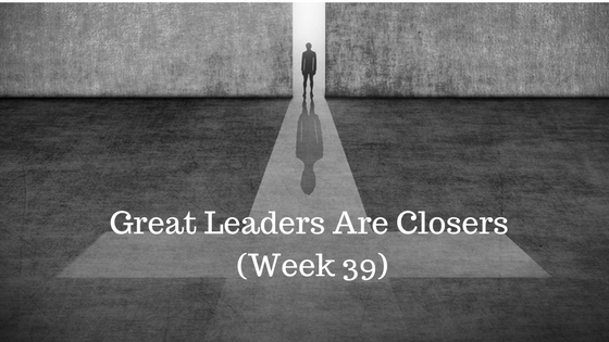 Great Leaders Are Closers – Week 39
