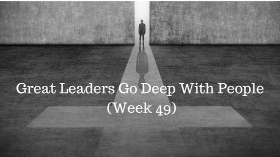 Great Leaders Go Deep With People – Week 49